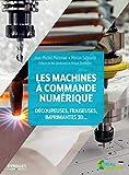 Les machines à commande numérique: Découpeuse, fraiseuses, imprimantes 3D... Préfaces de Neil Gershenfeld et Mickaël Desmoulins