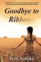 Goodbye to Ribbons: Based on a true story, a powerful and thought-provoking novel, set deep in rural Britain after the close of WWII