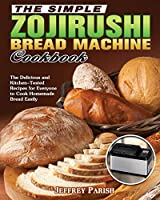 The Simple Zojirushi Bread Machine Cookbook: The Delicious and Kitchen-Tested Recipes for Everyone to Cook Homemade Bread Easily