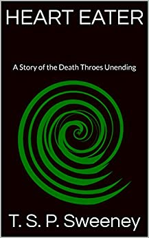 Heart Eater: A Story of the Death Throes Unending by [T. S. P. Sweeney]