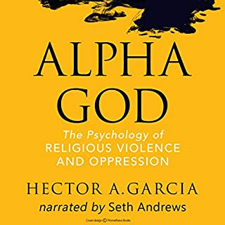Alpha God: The Psychology of Religious Violence and Oppression                   By:                                                                                                                                 Hector A. Garcia                               Narrated by:                                                                                                                                 Seth Andrews                      Length: 10 hrs and 46 mins     1 rating     Overall 5.0