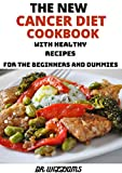 THE NEW CANCER DIET COOKBOOK: THE COMPREHENSIVE CANCER DIET COOKBOOK WITH HEALTHY RECIPES FOR THE BEGINNERS AND DUMMIES