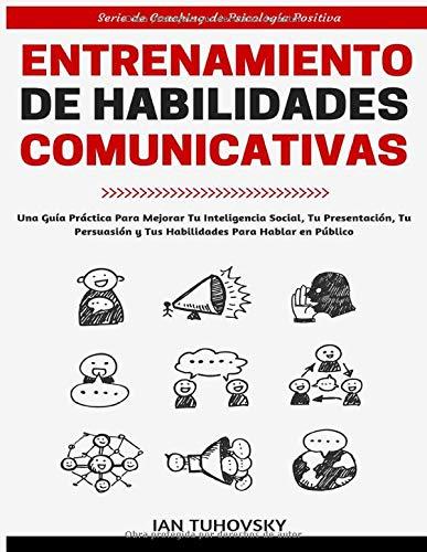 Entrenamiento de Habilidades Comunicativas: Una guía práctica para mejorar tu inteligencia social, tu presentación, tu persuasión y tus habilidades ... (Serie de Coaching de Psicología Positiva)
