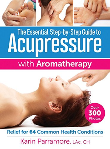 The Essential Step-by-Step Guide to Acupressure with Aromatherapy (Relief for 64 Common Health Conditions)