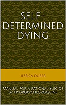Self-determined Dying: Manual for a rational Suicide by Hydroxychloroquine (English Edition) par [Jessica Düber]