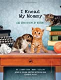 I Knead My Mommy: And Other Poems by Kittens (Funny Book About Cats, Cat Poems, Animal Book)