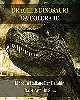 Draghi E Dinosauri Da Colorare: 100 Immagini Di Animali Preistorici Pronti Da Dipingere - Libro In Italiano Per Bambini Dai 4 Anni In Su... Coloring Book For Kids - Paperback - Italian Version