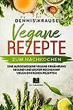 Vegane Rezepte zum Nachkochen: Eine ausgewogene Vegane Ernährung Gesund und lecker kochen mit vielen einfachen Rezepten. (Gesunde Rezepte zum Abnehmen 6) (German Edition)