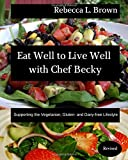 Eat Well to Live Well with Chef Becky: Supporting the Vegetarian, Gluten- and Dairy-free Lifestyle (Eat Well with Chef Becky)