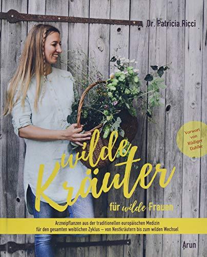 Wilde Kräuter für wilde Frauen: Arzneipflanzen aus der traditionellen europäischen Medizin für den gesamten weiblichen Zyklus - von Nestkräutern bis zum wilden Wechsel.