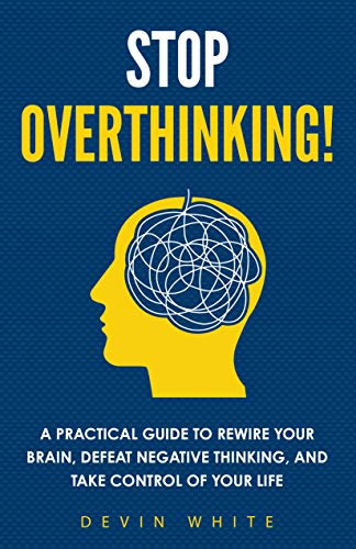 Stop Overthinking! : A Practical Guide to Rewire Your Brain, Defeat Negative Thinking, and Take Control of Your Life (English Edition)