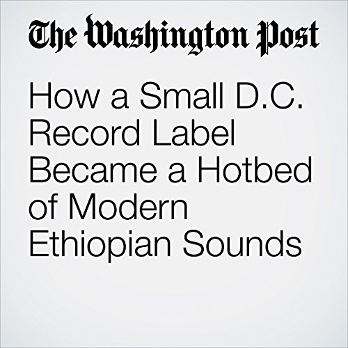 How a Small D.C. Record Label Became a Hotbed of Modern Ethiopian Sounds audiobook cover art