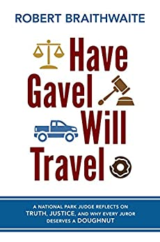 Have Gavel, Will Travel: A National Park Judge Reflects on Truth, Justice, and Why Every Juror Deserves a Donut by [Robert Braithwaite]