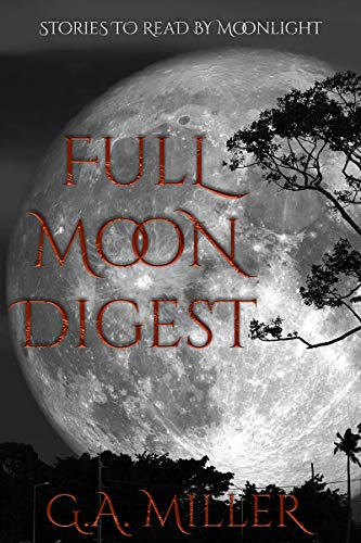 Full Moon Digest: Stories to read by moonlight by [G.A. Miller]