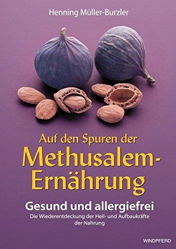 Auf den Spuren der Methusalem-Ernährung. Gesund und allergiefrei: Gesund und allergiefrei. Die Wiederentdeckung der Heil- und Aufbaukräfte der Nahrung