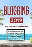 Blogging 2019: Una guía para principiantes. 6 pasos parar crear tu blog, convertirlo en una máquina de ingresos pasivos, y alcanzar la libertad financiera sin salir de casa (Negocios por Internet)