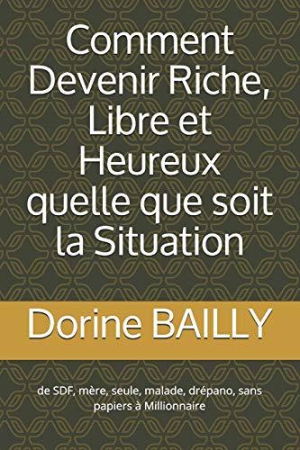 Comment devenir Riche, Libre et Heureux quelle que soit la situation: De SDF malade à Millionnaires (French Edition)