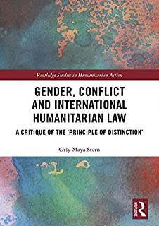 Gender, Conflict and International Humanitarian Law: A critique of the 'principle of distinction' (Routledge Studies in Humanitarian Action)