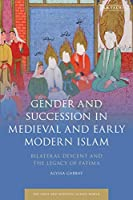 Gender and Succession in Medieval and Early Modern Islam: Bilateral Descent and the Legacy of Fatima (Early and Medieval Islamic World)
