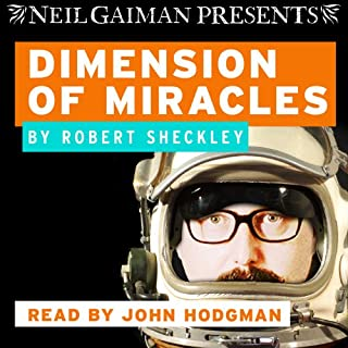 Dimension of Miracles                   By:                                                                                                                                 Robert Sheckley                               Narrated by:                                                                                                                                 John Hodgman                      Length: 5 hrs and 20 mins     1,238 ratings     Overall 4.1