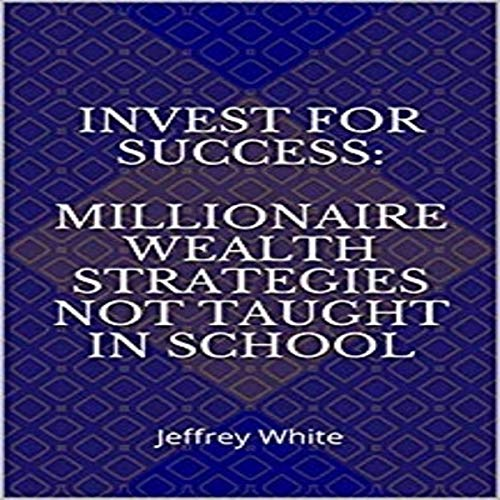 Invest for Success: Millionaire Wealth Strategies Not Taught in School audiobook cover art