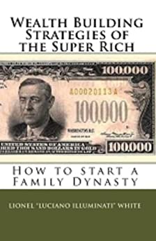 "[Lionel ""Luciano Illuminati"" White]のWealth Building Strategies of the Super Rich: How to Start a Family Dynasty (English Edition)"