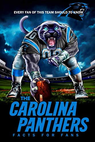 The Carolina Panthers Facts For Fans: Every Fan Of This Team Should To Know: The Carolina Panthers Facts Book