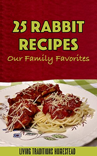 25 Rabbit Recipes. Our Family Favorites! by [Living Traditions Homestead]