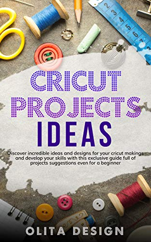 Cricut Projects Ideas: Discover incredible ideas and designs for your cricut makings and develop your skills with this exclusive guide full of projects ... even for a beginner (English Edition)