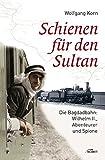 Schienen für den Sultan: Die Bagdadbahn: Wilhelm II., Abenteurer und Spione
