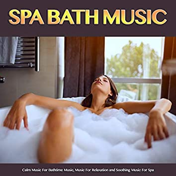 Spa Bath Music: Calm Music For Bathtime Music, Music For Relaxation and Soothing Music For Spa