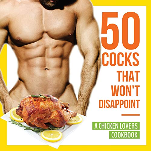 50 Cocks That Won't Disappoint - A Chicken Lovers Cookbook: 50 Delectable Chicken Recipes That Will Have Them Begging for More
