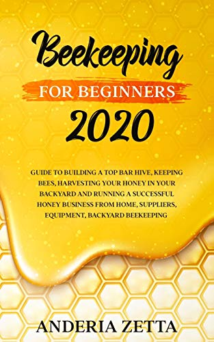 BEEKEEPING FOR BEGINNERS 2020: Guide to Building a Top Bar Hive, Keeping Bees, Harvesting Your Honey in Your Backyard and Running a Successful Honey ... Suppliers, Equipment, Backyard Beekeeping