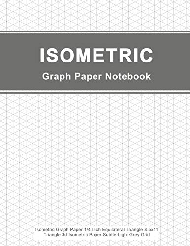 Isometric Graph Paper Notebook: Isometric Graph Paper 1/4 Inch Equilateral Triangle 8.5x11, Triangle 3d Isometric Paper Subtle Light Grey Grid