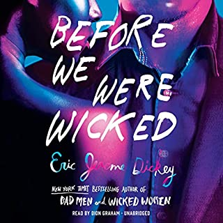 Before We Were Wicked                   By:                                                                                                                                 Eric Jerome Dickey                               Narrated by:                                                                                                                                 Dion Graham                      Length: 9 hrs and 46 mins     84 ratings     Overall 4.5