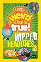 National Geographic Kids Weird But True!: Ripped from the Headlines 2: Real-life Stories You Have to Read to Believe (Weird But True, 2)