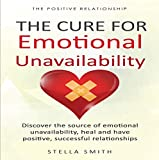 The Cure for Emotional Unavailability: Discover the Source of Emotional Unavailability, Heal and Have Positive, Successful Relationships (The Positive Relationship, Volume 1)