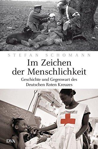 Im Zeichen der Menschlichkeit: Geschichte und Gegenwart des Deutschen Roten Kreuzes