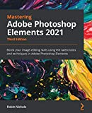 Mastering Adobe Photoshop Elements 2021: Boost your image-editing skills using the latest tools and techniques in Adobe Photoshop Elements, 3rd Edition