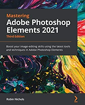 Mastering Adobe Photoshop Elements 2021  Boost your image-editing skills using the latest tools and techniques in Adobe Photoshop Elements 3rd Edition