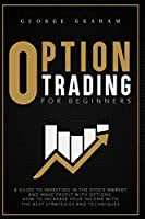 Option Trading for Beginners: A Guide to Investing in the Stock Market and Make Profit with Options. How to Increase Your Income with the Best Strategies and Techniques
