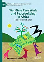 War-Time Care Work and Peacebuilding in Africa: The Forgotten One (Gender, Development and Social Change)