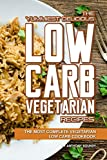 The Yummiest Delicious Low Carb Vegetarian Recipes: The Most Complete Vegetarian Low Carb Cookbook