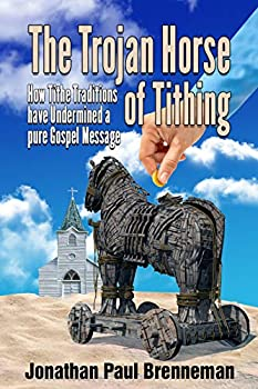 The Trojan Horse of Tithing  How Tithe Traditions Have Undermined A Pure Gospel Message
