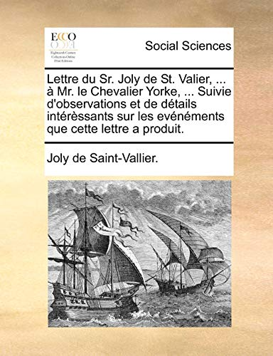 Lettre du Sr. Joly de St. Valier, ... à Mr. le Chevalier Yorke, ... Suivie d'observations et de détails intérèssants sur les evénéments que cette lettre a produit. (French Edition)