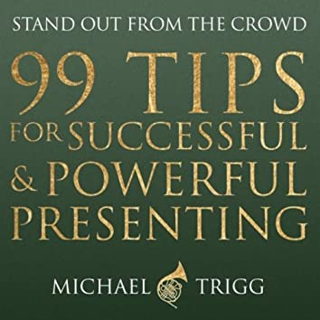 99 Tips for Successful & Powerful Presenting: Stand Out from the Crowd