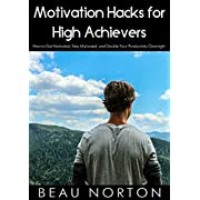 Motivation Hacks for High Achievers: How to Get Motivated, Stay Motivated, and Double Your Productivity Overnight