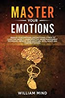Master Your Emotions: : Manage Your Emotions and Emotional Stress to Overcome Anxiety. Learn Effective Anger Management Techniques. Improve Your Emotional Intelligence and Your Self-Esteem.