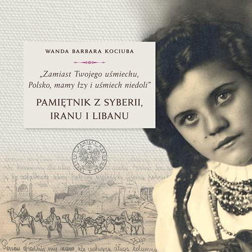 Zamiast Twojego uśmiechu Polsko, mamy łzy i uśmiech niedoli: Pamiętnik z Syberii, Iranu i Libanu