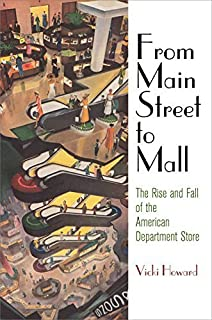From Main Street to Mall: The Rise and Fall of the American Department Store (American Business, Politics, and Society) by...